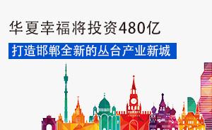 华夏幸福将投资480亿打造邯郸全新的丛台产业新城